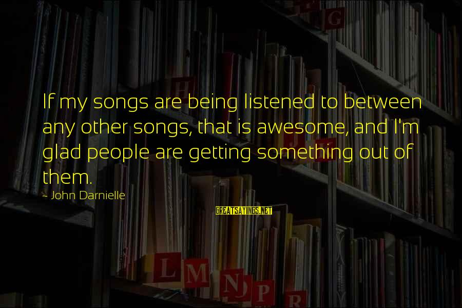 Awesome Song Sayings By John Darnielle: If my songs are being listened to between any other songs, that is awesome, and