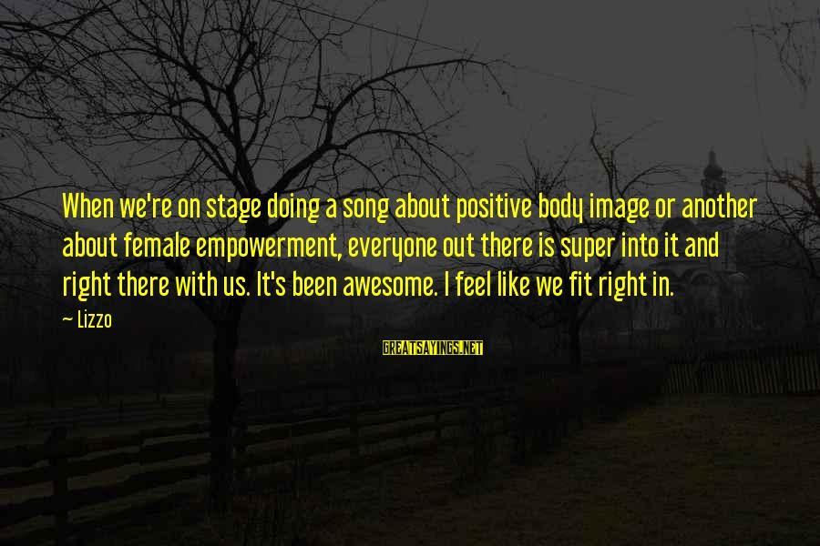 Awesome Song Sayings By Lizzo: When we're on stage doing a song about positive body image or another about female