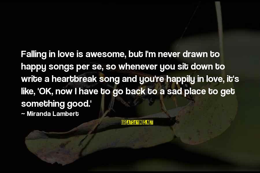 Awesome Song Sayings By Miranda Lambert: Falling in love is awesome, but I'm never drawn to happy songs per se, so