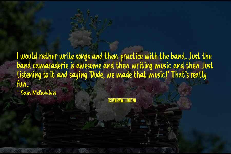 Awesome Song Sayings By Sam McCandless: I would rather write songs and then practice with the band. Just the band camaraderie