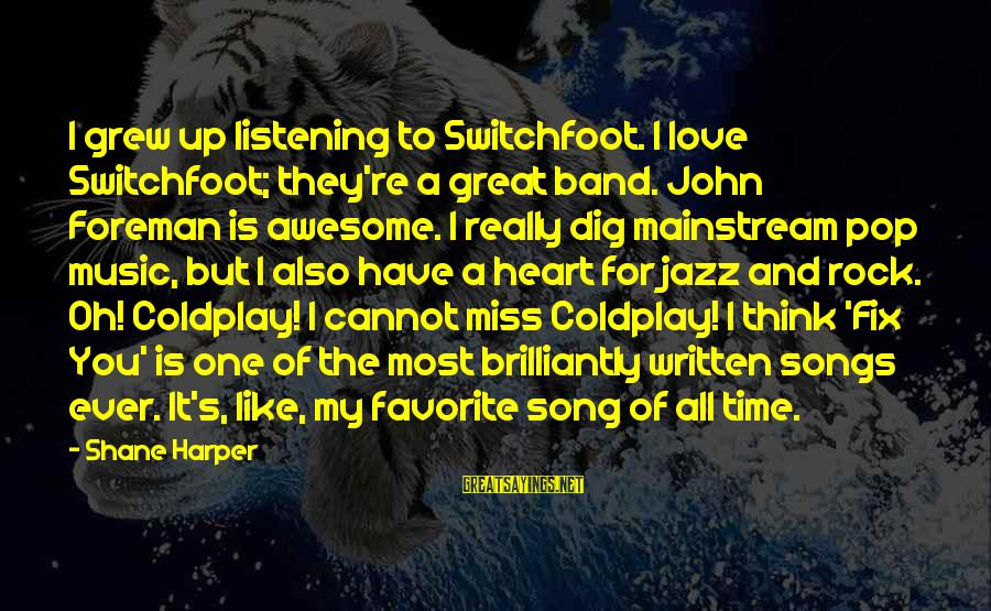 Awesome Song Sayings By Shane Harper: I grew up listening to Switchfoot. I love Switchfoot; they're a great band. John Foreman