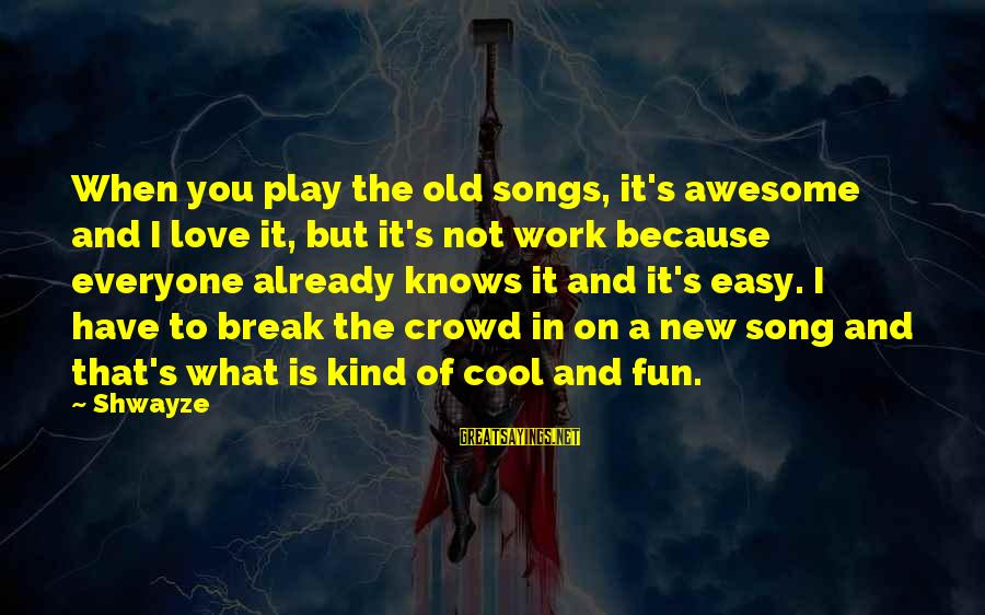 Awesome Song Sayings By Shwayze: When you play the old songs, it's awesome and I love it, but it's not