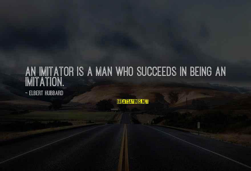 Awk Between Sayings By Elbert Hubbard: An imitator is a man who succeeds in being an imitation.