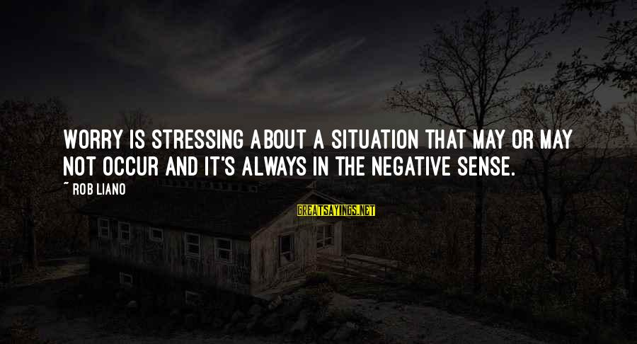 Awk Between Sayings By Rob Liano: Worry is stressing about a situation that may or may not occur and it's always