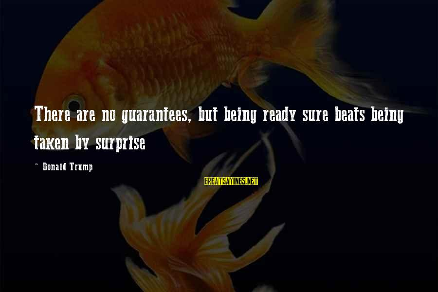 Aya Drevis Sayings By Donald Trump: There are no guarantees, but being ready sure beats being taken by surprise