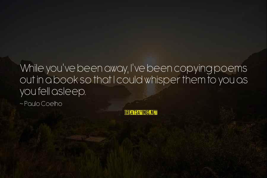 Aya Drevis Sayings By Paulo Coelho: While you've been away, I've been copying poems out in a book so that I