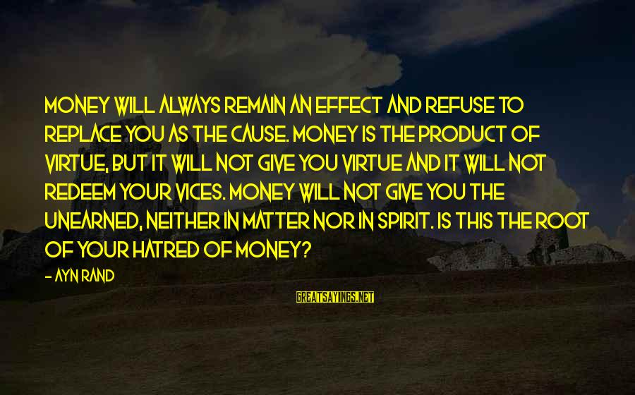 Ayn Sayings By Ayn Rand: Money will always remain an effect and refuse to replace you as the cause. Money