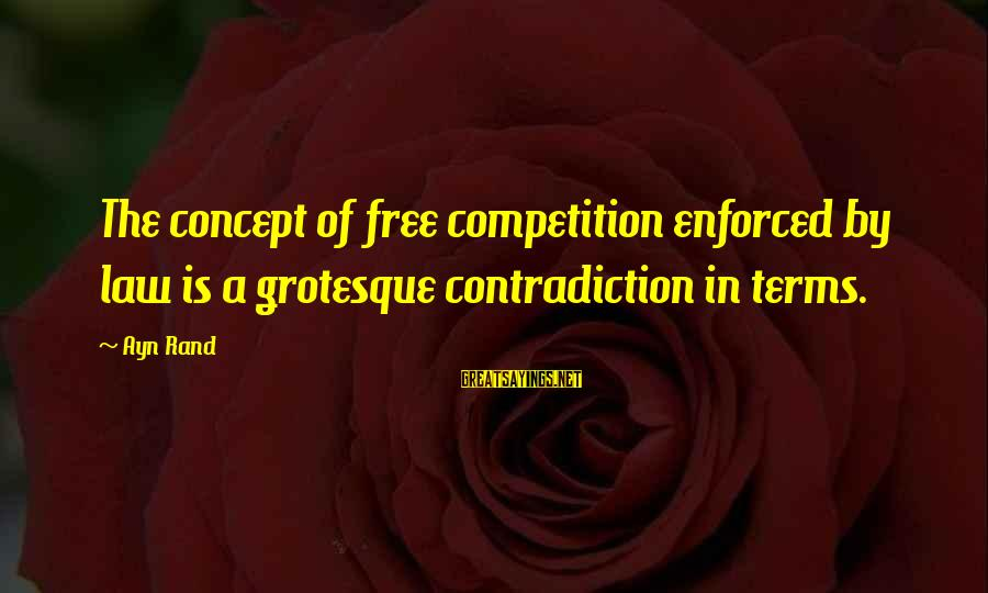 Ayn Sayings By Ayn Rand: The concept of free competition enforced by law is a grotesque contradiction in terms.