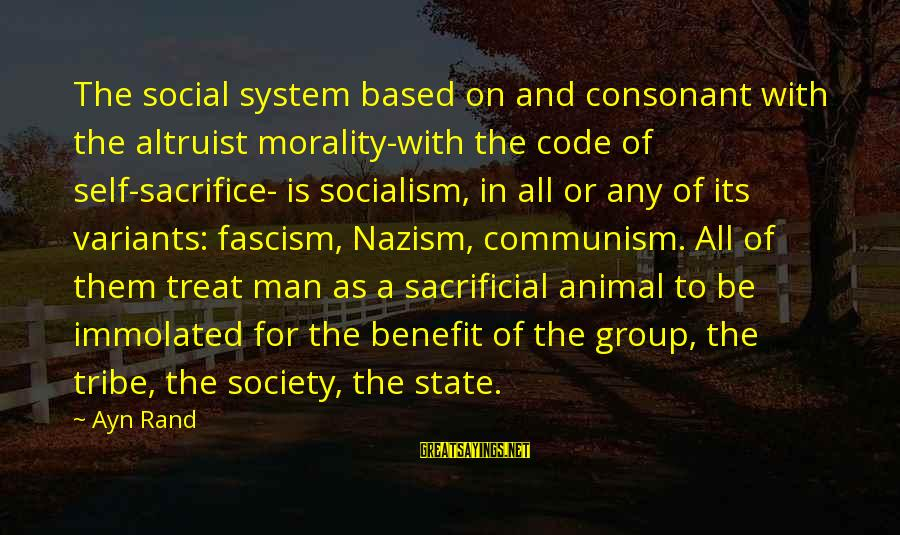 Ayn Sayings By Ayn Rand: The social system based on and consonant with the altruist morality-with the code of self-sacrifice-