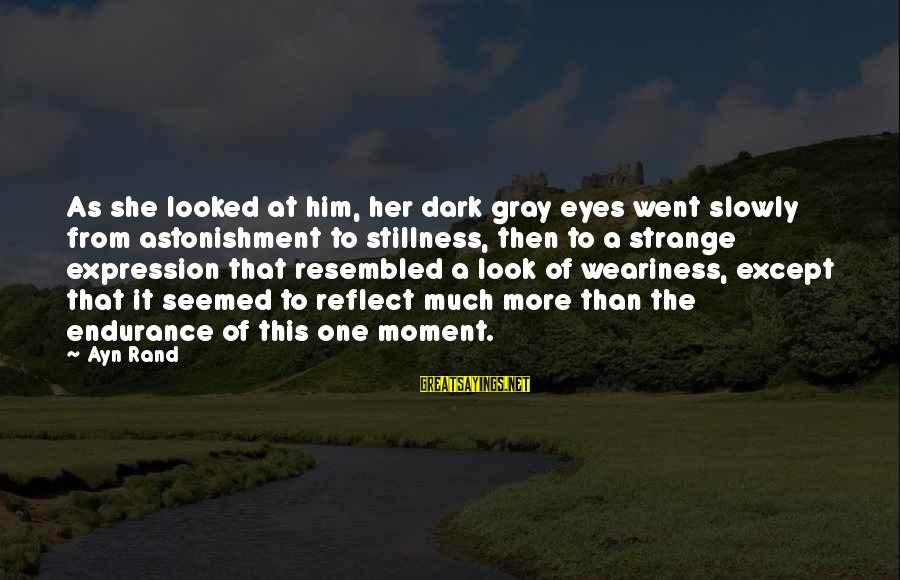 Ayn Sayings By Ayn Rand: As she looked at him, her dark gray eyes went slowly from astonishment to stillness,