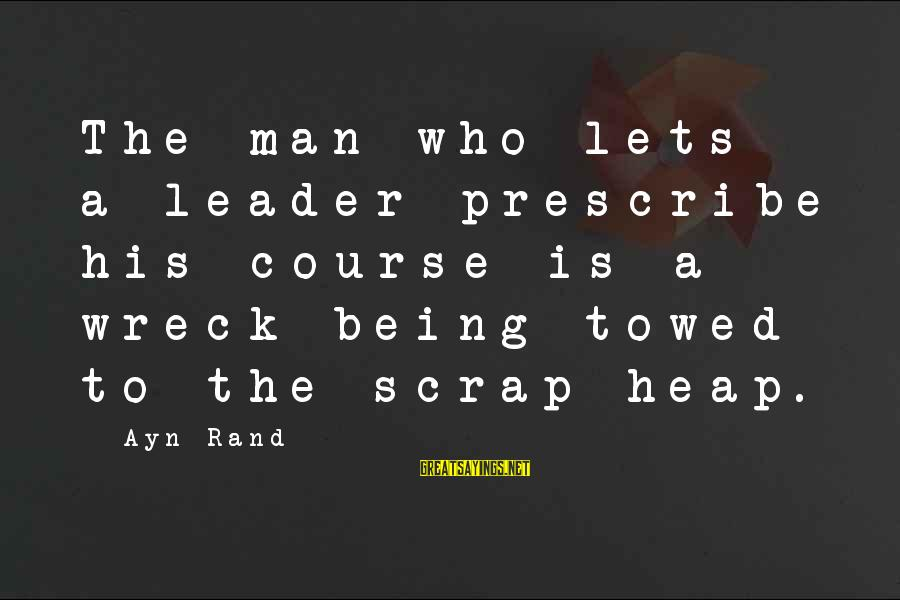 Ayn Sayings By Ayn Rand: The man who lets a leader prescribe his course is a wreck being towed to