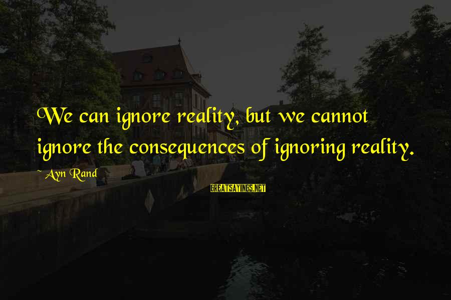 Ayn Sayings By Ayn Rand: We can ignore reality, but we cannot ignore the consequences of ignoring reality.