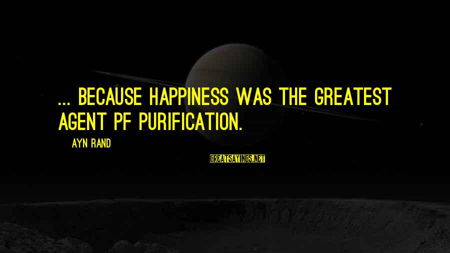 Ayn Sayings By Ayn Rand: ... because happiness was the greatest agent pf purification.