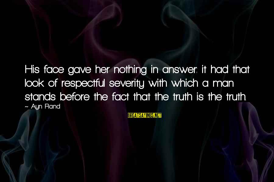 Ayn Sayings By Ayn Rand: His face gave her nothing in answer: it had that look of respectful severity with