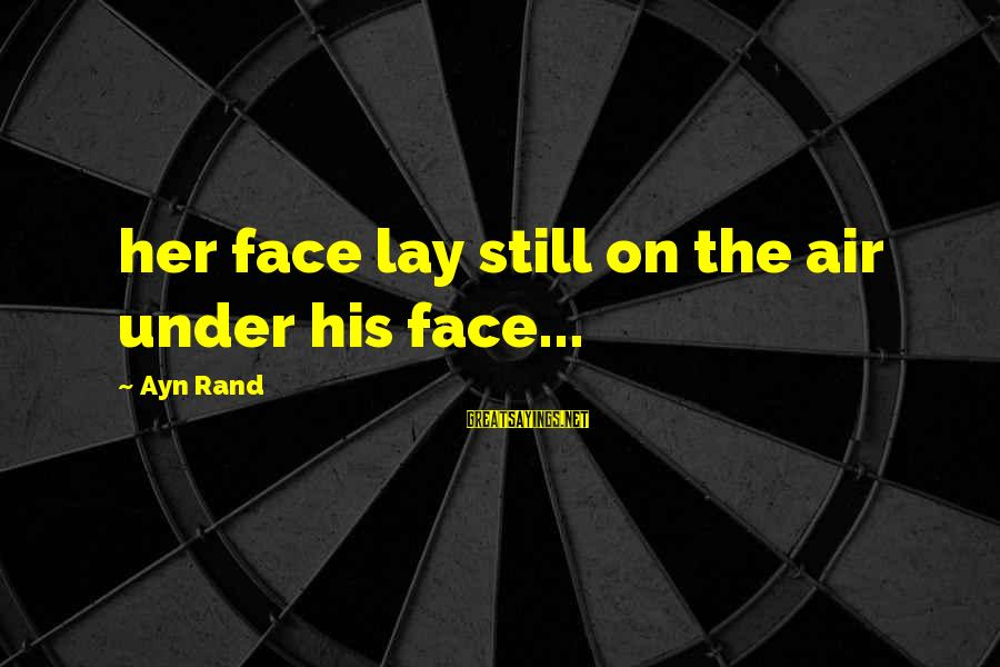 Ayn Sayings By Ayn Rand: her face lay still on the air under his face...