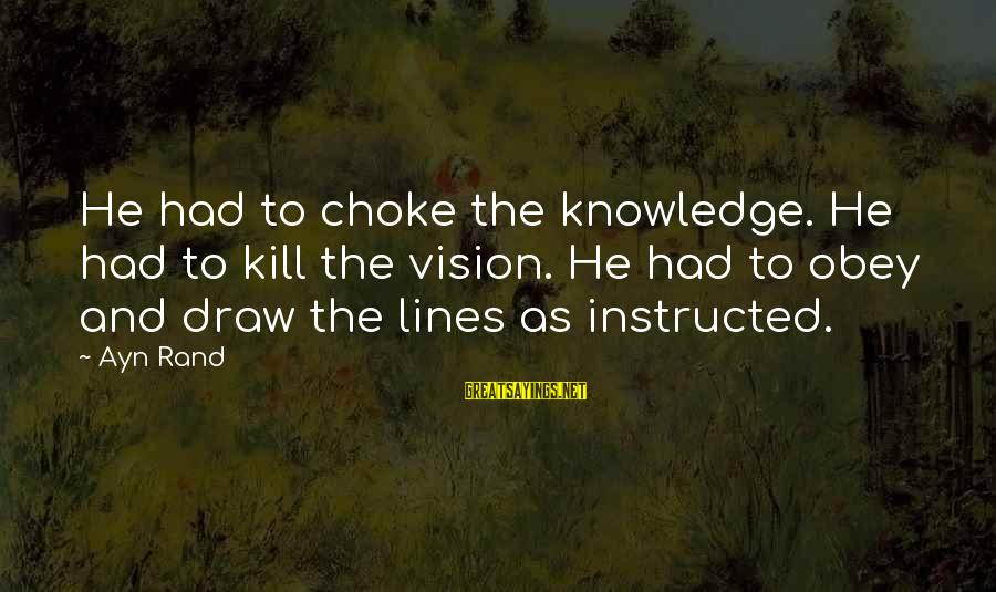 Ayn Sayings By Ayn Rand: He had to choke the knowledge. He had to kill the vision. He had to