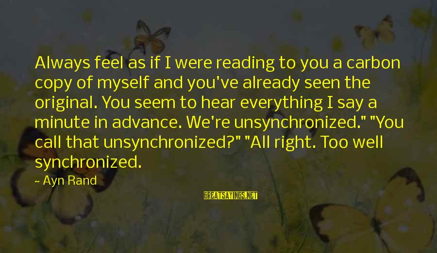 Ayn Sayings By Ayn Rand: Always feel as if I were reading to you a carbon copy of myself and