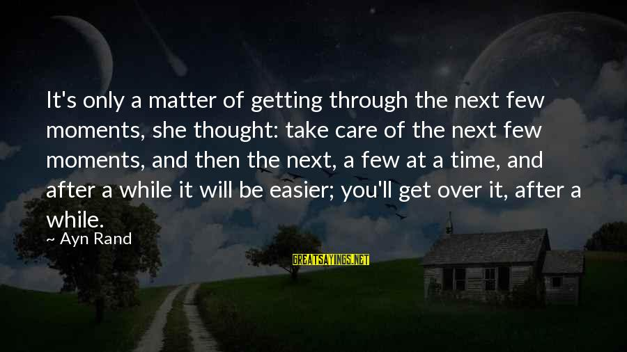 Ayn Sayings By Ayn Rand: It's only a matter of getting through the next few moments, she thought: take care