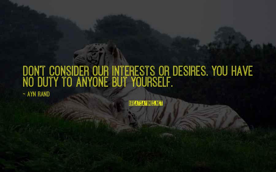 Ayn Sayings By Ayn Rand: Don't consider our interests or desires. You have no duty to anyone but yourself.