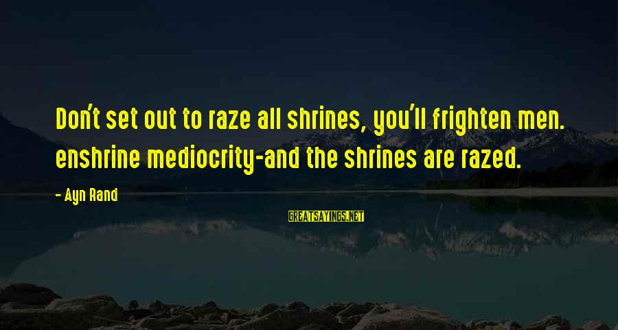 Ayn Sayings By Ayn Rand: Don't set out to raze all shrines, you'll frighten men. enshrine mediocrity-and the shrines are