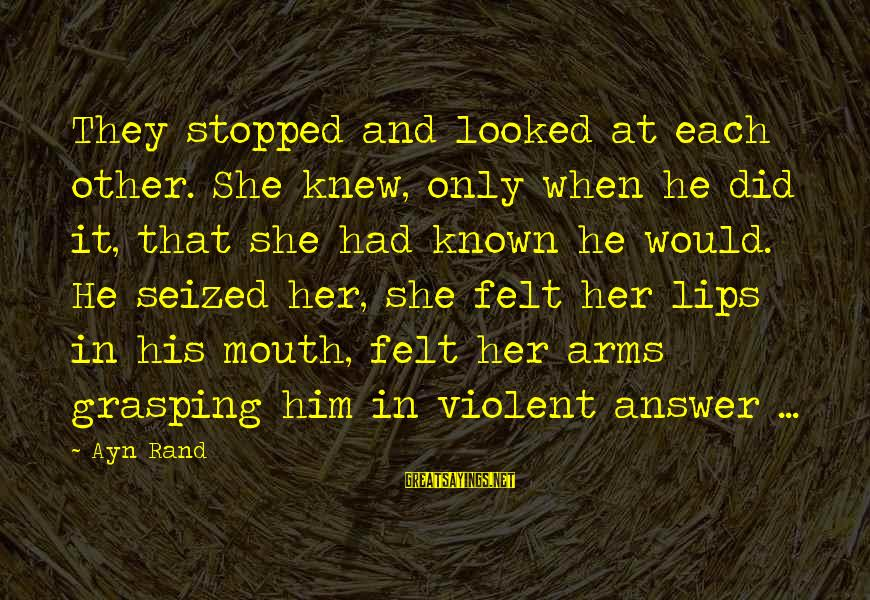 Ayn Sayings By Ayn Rand: They stopped and looked at each other. She knew, only when he did it, that