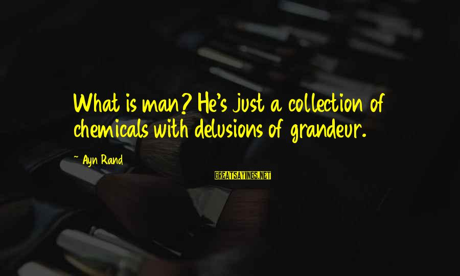 Ayn Sayings By Ayn Rand: What is man? He's just a collection of chemicals with delusions of grandeur.