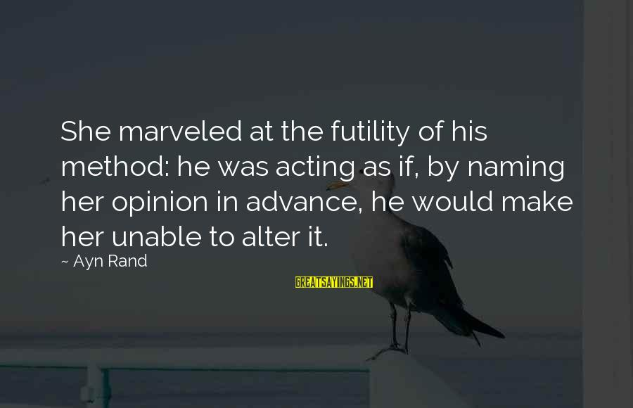 Ayn Sayings By Ayn Rand: She marveled at the futility of his method: he was acting as if, by naming