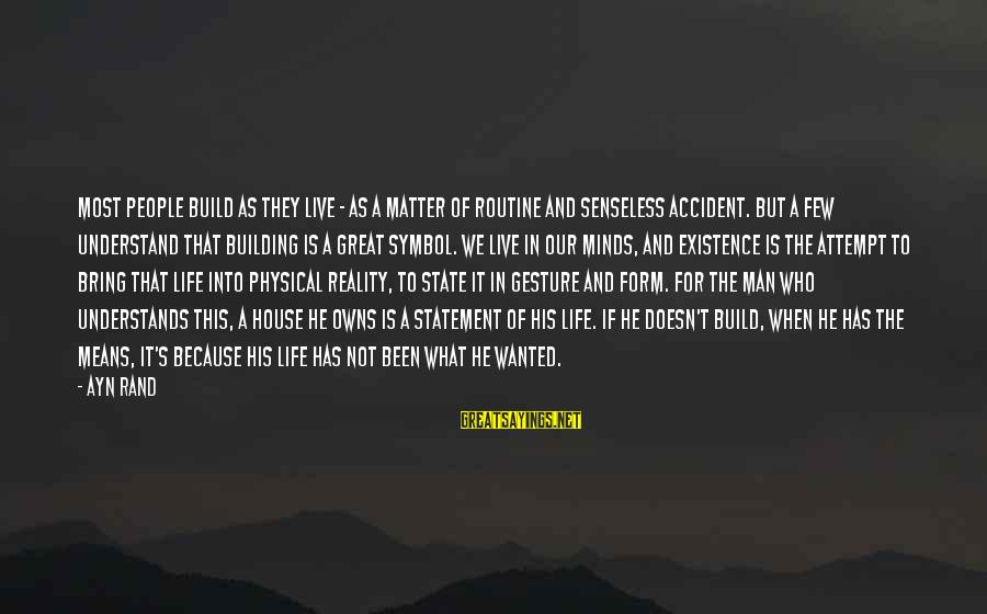 Ayn Sayings By Ayn Rand: Most people build as they live - as a matter of routine and senseless accident.