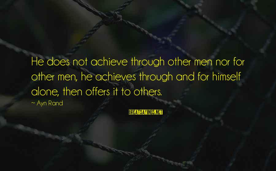 Ayn Sayings By Ayn Rand: He does not achieve through other men nor for other men, he achieves through and