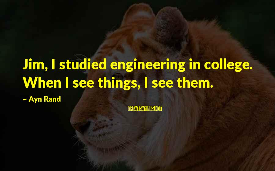 Ayn Sayings By Ayn Rand: Jim, I studied engineering in college. When I see things, I see them.