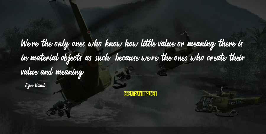 Ayn Sayings By Ayn Rand: We're the only ones who know how little value or meaning there is in material