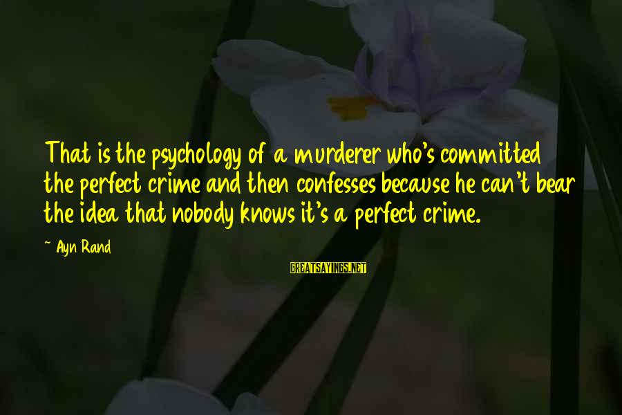 Ayn Sayings By Ayn Rand: That is the psychology of a murderer who's committed the perfect crime and then confesses
