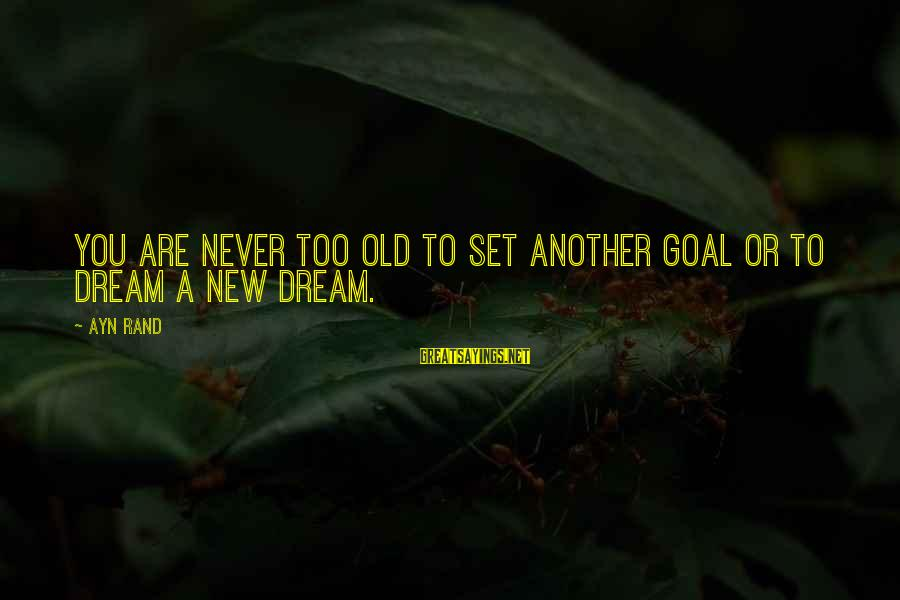 Ayn Sayings By Ayn Rand: You are never too old to set another goal or to dream a new dream.