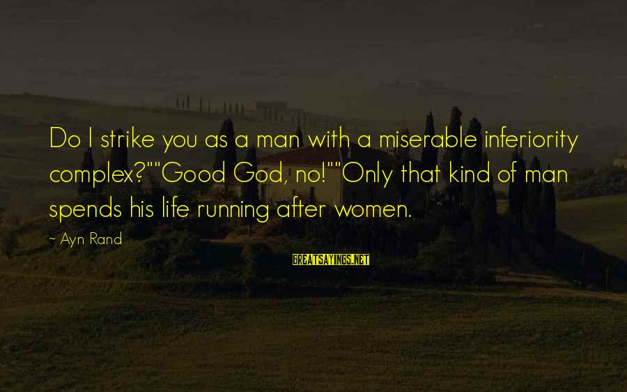 """Ayn Sayings By Ayn Rand: Do I strike you as a man with a miserable inferiority complex?""""""""Good God, no!""""""""Only that"""