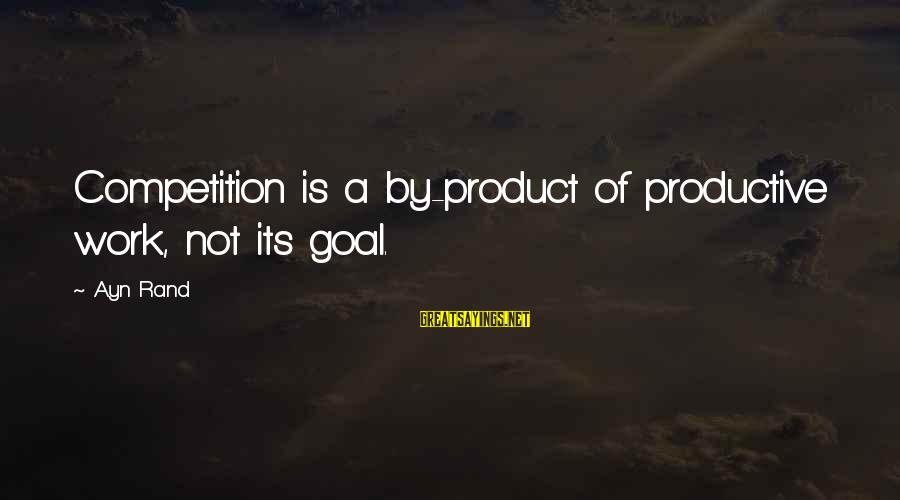 Ayn Sayings By Ayn Rand: Competition is a by-product of productive work, not its goal.