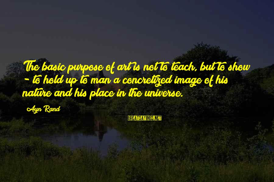 Ayn Sayings By Ayn Rand: The basic purpose of art is not to teach, but to show - to hold