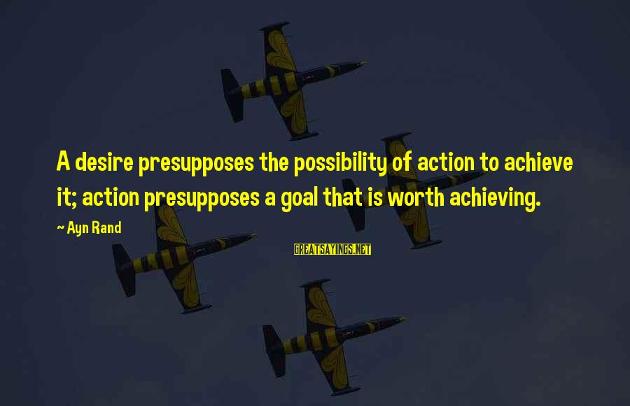 Ayn Sayings By Ayn Rand: A desire presupposes the possibility of action to achieve it; action presupposes a goal that