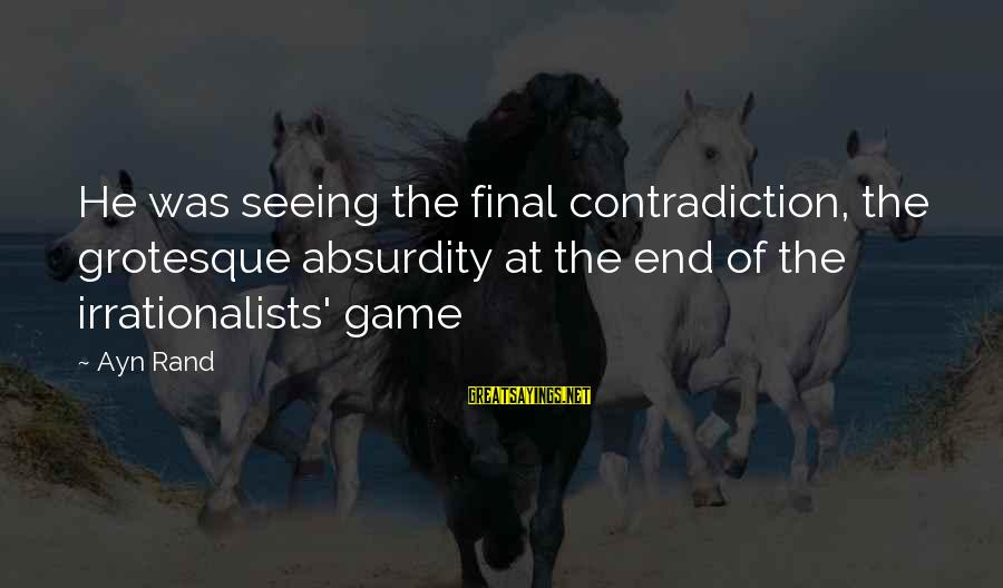 Ayn Sayings By Ayn Rand: He was seeing the final contradiction, the grotesque absurdity at the end of the irrationalists'