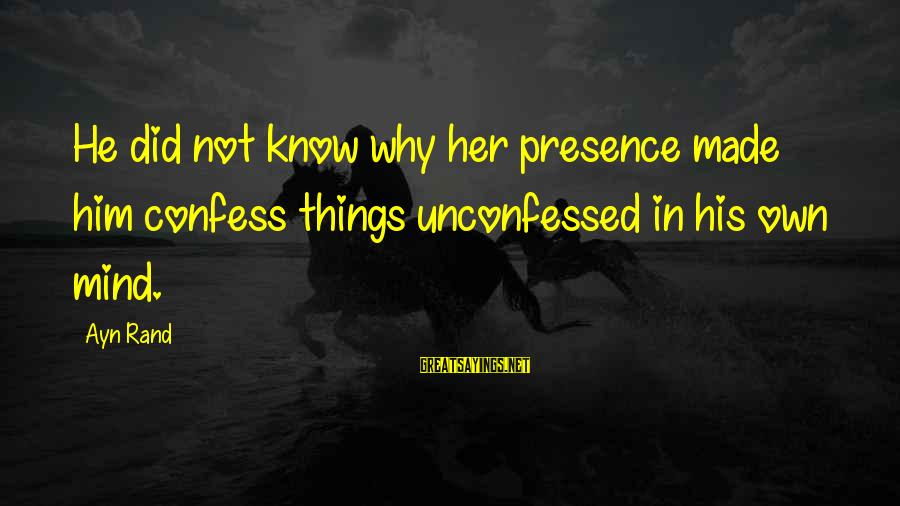 Ayn Sayings By Ayn Rand: He did not know why her presence made him confess things unconfessed in his own