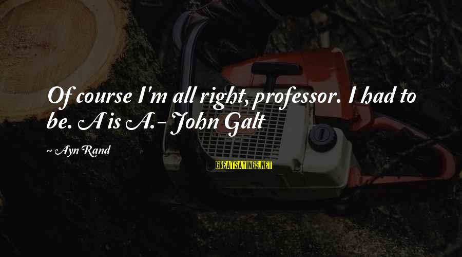 Ayn Sayings By Ayn Rand: Of course I'm all right, professor. I had to be. A is A.- John Galt