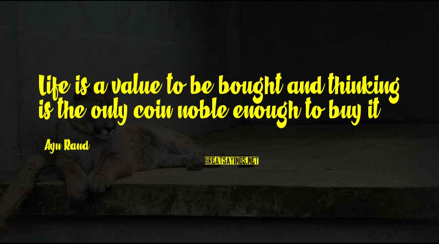 Ayn Sayings By Ayn Rand: Life is a value to be bought and thinking is the only coin noble enough