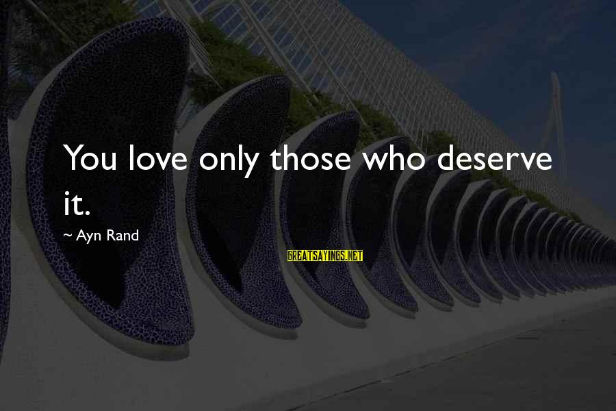 Ayn Sayings By Ayn Rand: You love only those who deserve it.