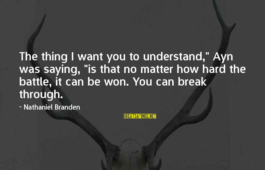 """Ayn Sayings By Nathaniel Branden: The thing I want you to understand,"""" Ayn was saying, """"is that no matter how"""