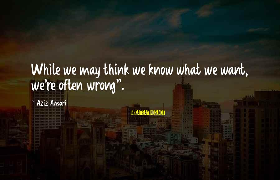 "Ayoko Na Sana Sayings By Aziz Ansari: While we may think we know what we want, we're often wrong""."