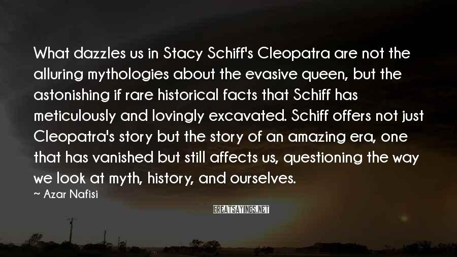 Azar Nafisi Sayings: What dazzles us in Stacy Schiff's Cleopatra are not the alluring mythologies about the evasive