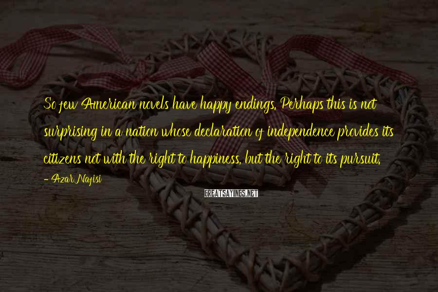 Azar Nafisi Sayings: So few American novels have happy endings. Perhaps this is not surprising in a nation