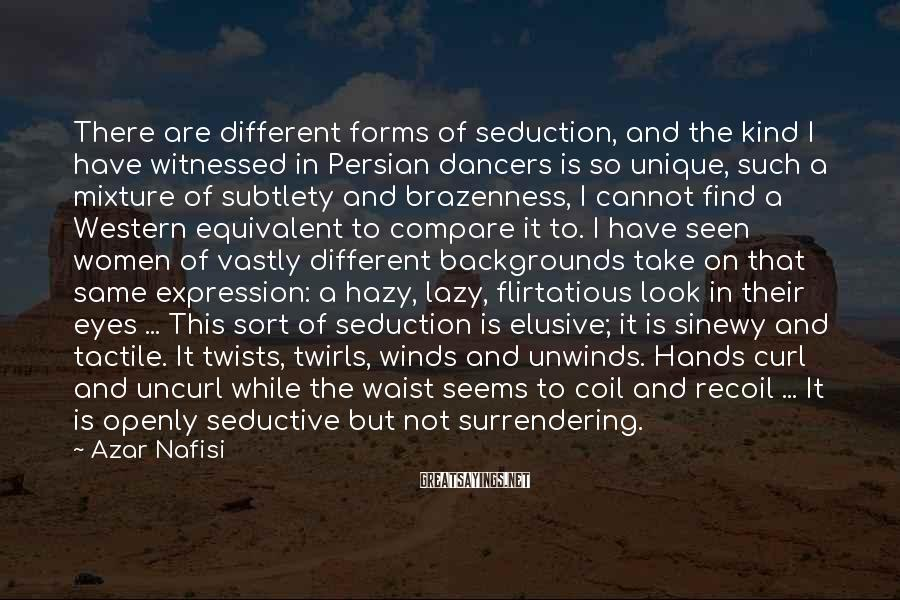 Azar Nafisi Sayings: There are different forms of seduction, and the kind I have witnessed in Persian dancers