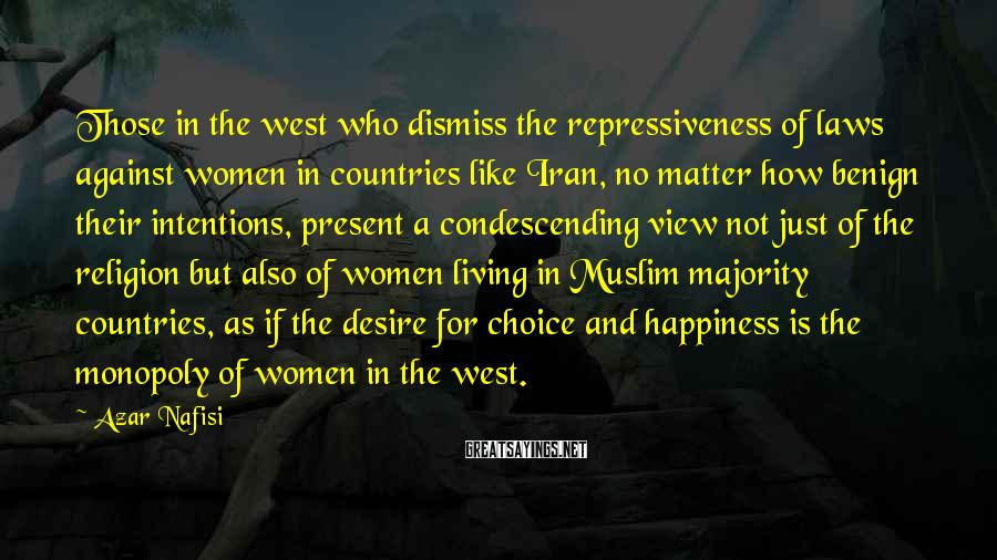Azar Nafisi Sayings: Those in the west who dismiss the repressiveness of laws against women in countries like