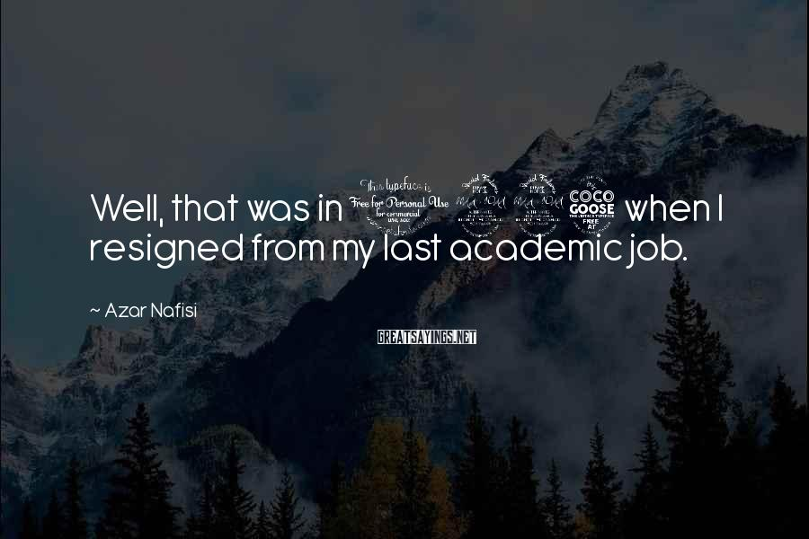Azar Nafisi Sayings: Well, that was in 1995 when I resigned from my last academic job.