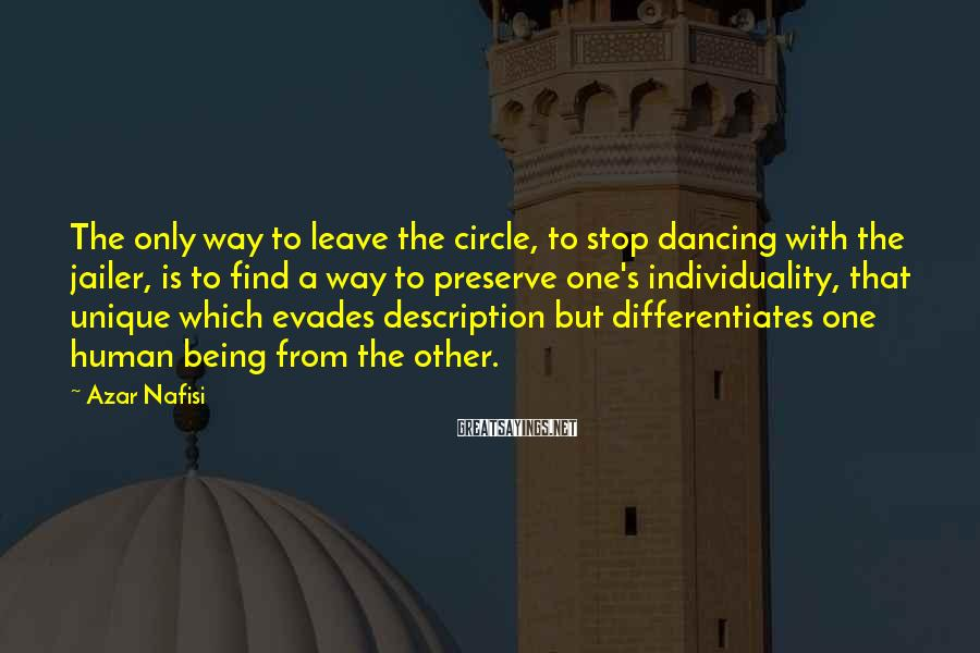 Azar Nafisi Sayings: The only way to leave the circle, to stop dancing with the jailer, is to